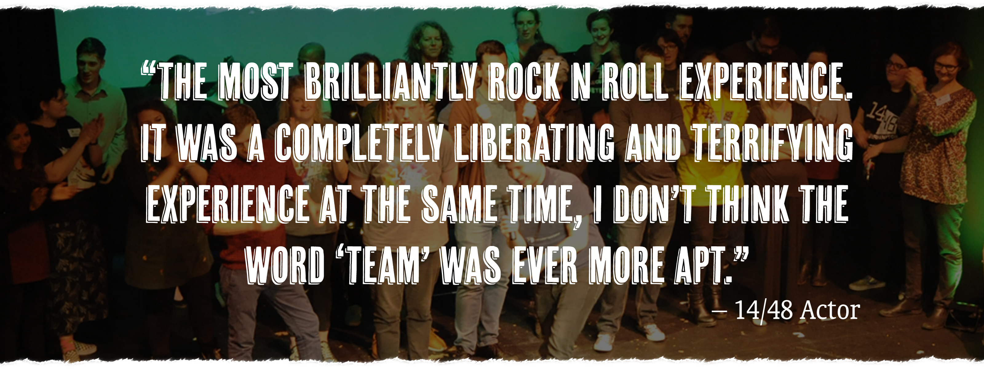"""""""The most brilliantly rock n roll experience. It was a completely liberating and terrifying experience at the same time, I don't think the word 'team' was ever more apt."""" - 14/48 Actor"""