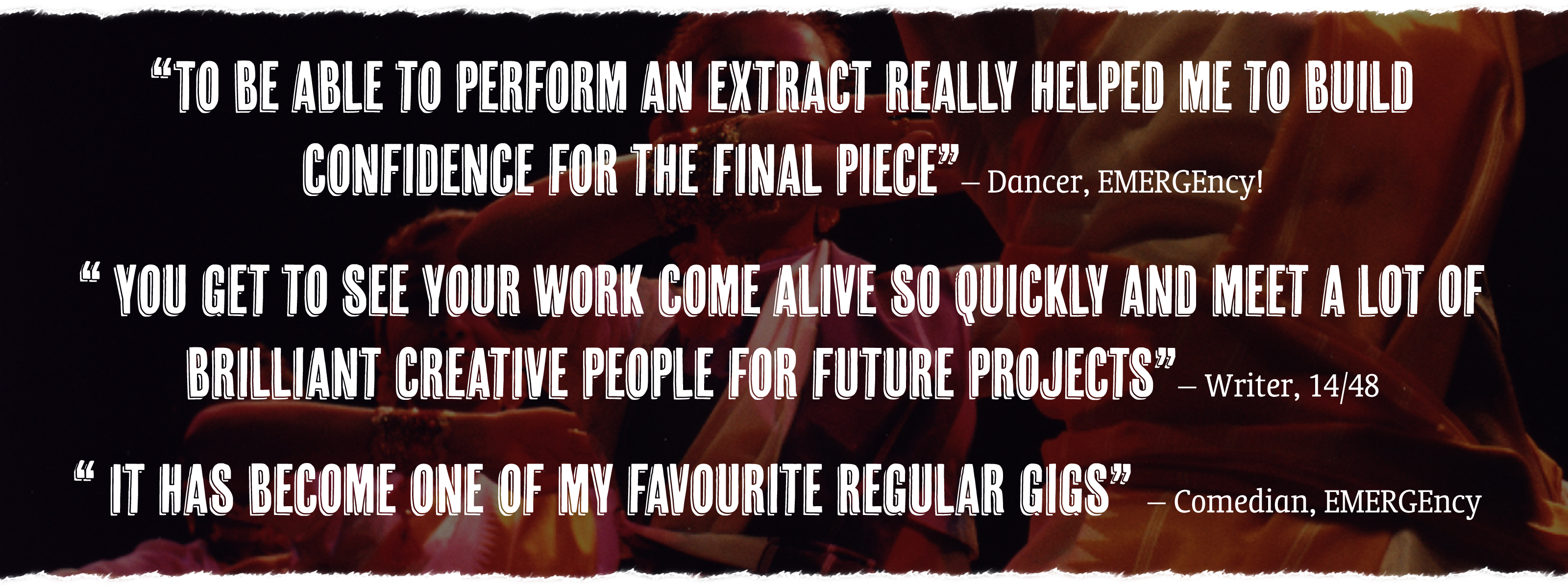 """To be able to perform an extract really helped me to build confidence for the final piece"" - Dancer, EMERGEncy! ""You get to see your work come alive so quickly and meet a lot of brilliant creative people for future projects"" - Writer, 14/48. ""It has become one of my favourite regular gigs"" - Comedian, EMERGEncy"